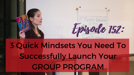 Ep. 152:3 Quick Mindsets You Need To Successfully Launch Your GROUP PROGRAM