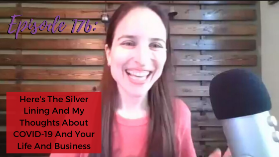 Ep. 176: Here's The Silver Lining And My Thoughts About COVID-19 And Your Life And Business