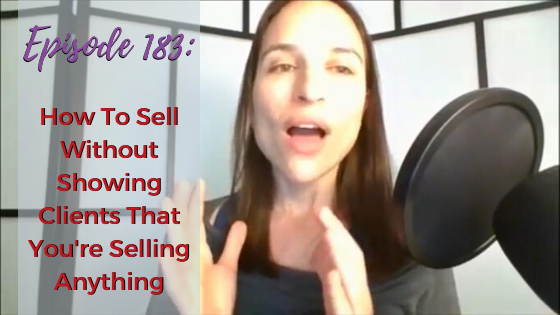 Ep. 183: How To Sell Without Showing Clients That You're Selling Anything