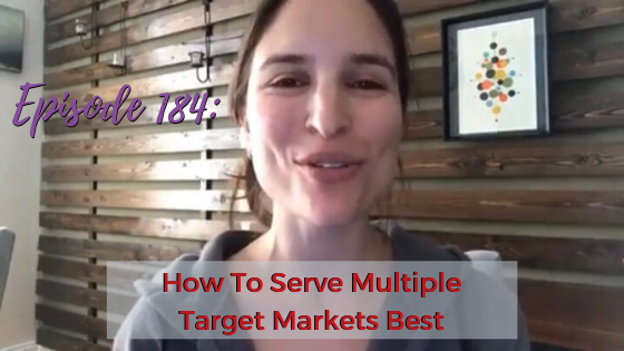 Ep. 184: How To Serve Multiple Target Markets Best