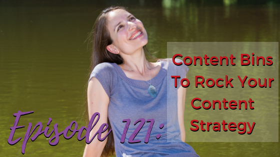 Ep. 121: Content Bins To Rock Your Content Strategy