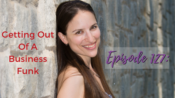 Ep. 127: Getting Out Of A Business Funk