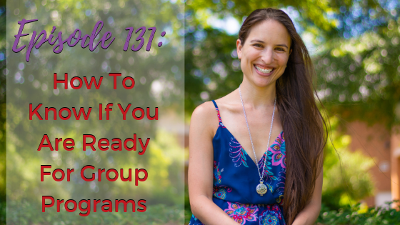Ep. 131: How To Know If You Are Ready For Group Programs