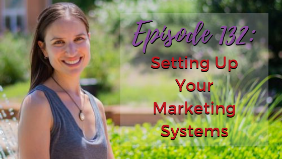 Ep. 132: Setting Up Your Marketing Systems