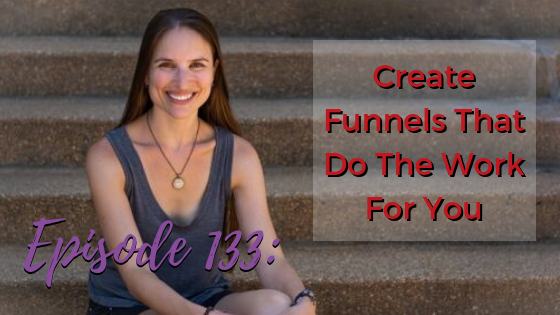 Ep. 133: Create Funnels That Do The Work For You