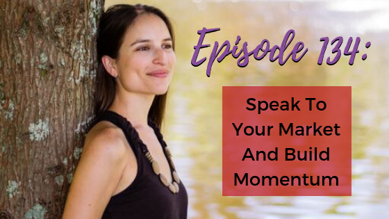Ep. 134: Speak To Your Market And Build Momentum