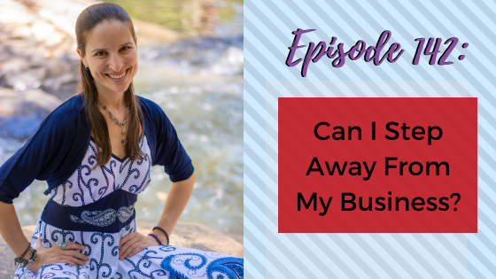 Ep. 142: Can I Step Away From My Business?