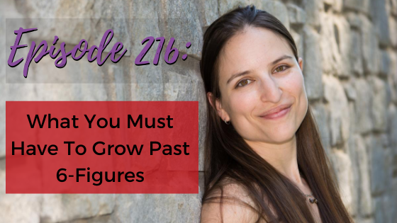Ep. 216: What You Must Have To Grow Past 6-Figures