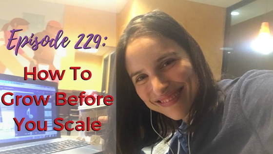 Ep. 229: How To Grow Before You Scale