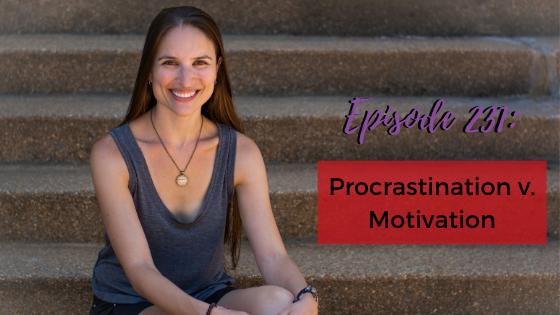 Ep. 231: Procrastination v. Motivation
