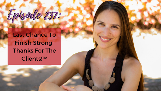 Ep. 237: Last Chance To Finish Strong-Thanks For The Clients!