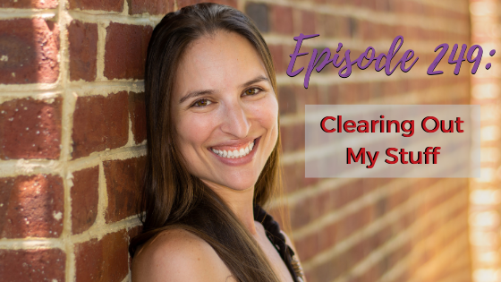 Ep. 249: Clearing Out My Stuff