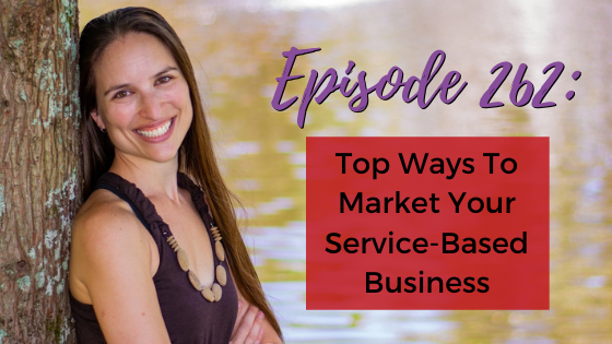 Ep. 262: Top Ways To Market Your Service-Based Business