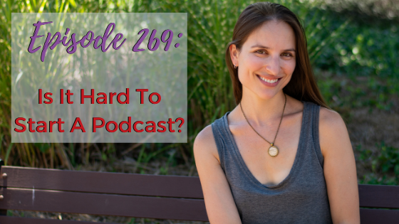 Ep. 269: Is It Hard To Start A Podcast?