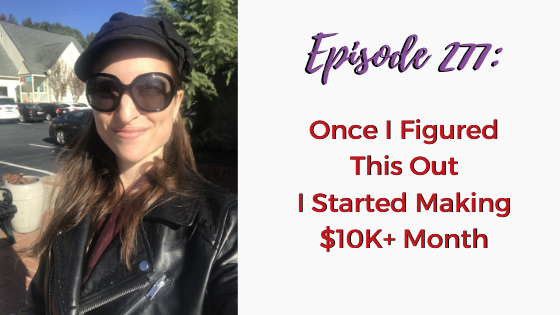 Ep. 277: Once I Figured This Out I Started Making $10K+ Month