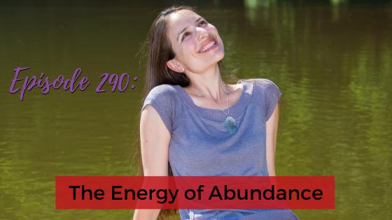 Ep. 290: The Energy Of Abundance