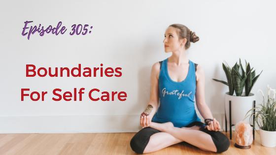 Ep. 305: Boundaries For Self Care